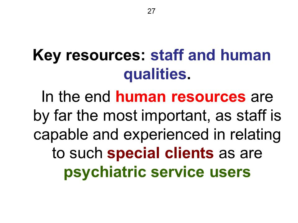 27 Key resources: staff and human qualities. In the end human resources are by far the most important, as staff is capable and experienced in relating