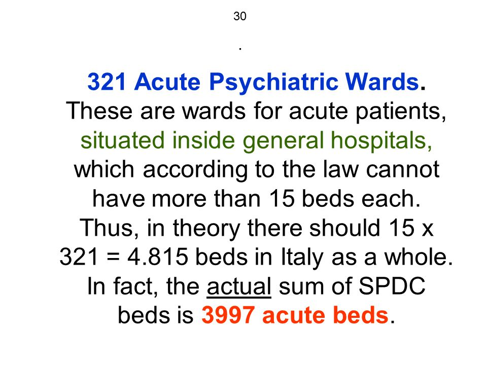 30. 321 Acute Psychiatric Wards. These are wards for acute patients, situated inside general hospitals, which according to the law cannot have more th