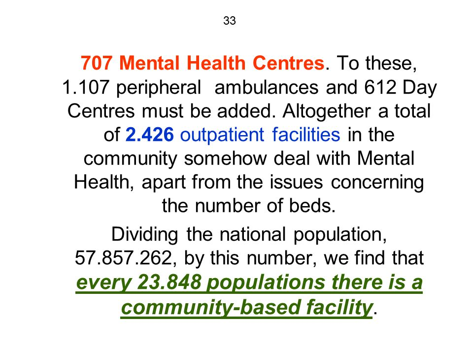 33 707 Mental Health Centres. To these, 1.107 peripheral ambulances and 612 Day Centres must be added. Altogether a total of 2.426 outpatient faciliti