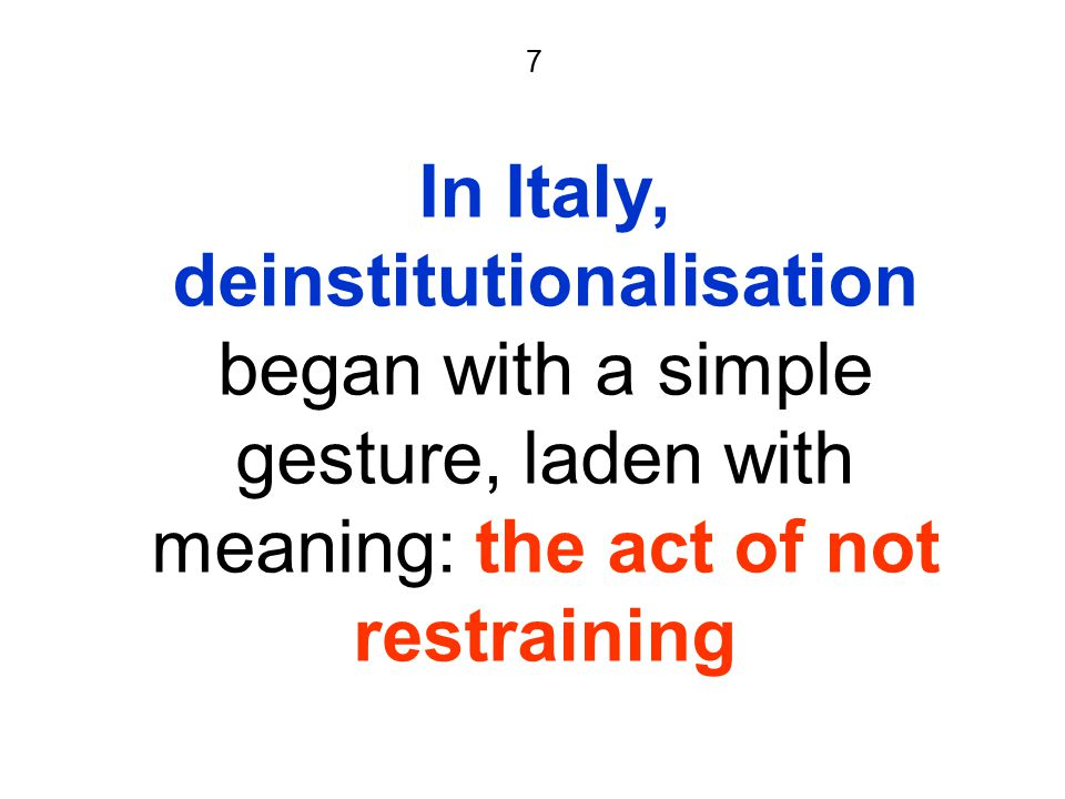7 In Italy, deinstitutionalisation began with a simple gesture, laden with meaning: the act of not restraining