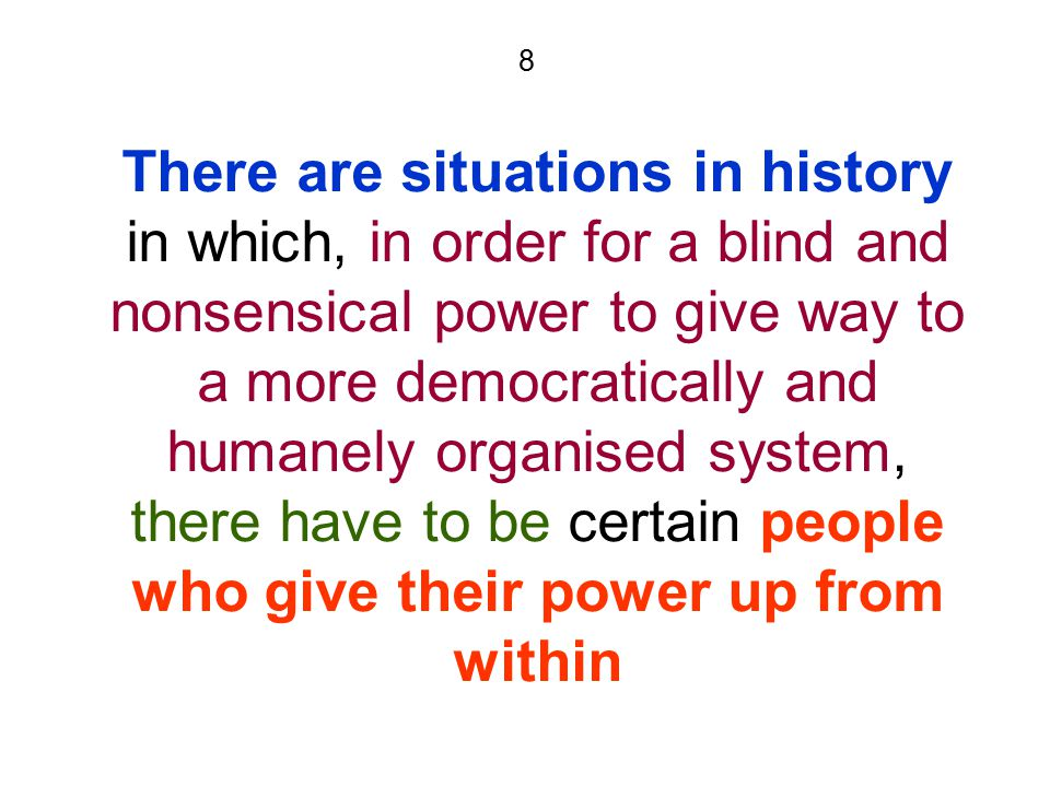 8 There are situations in history in which, in order for a blind and nonsensical power to give way to a more democratically and humanely organised system, there have to be certain people who give their power up from within