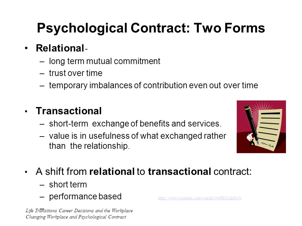 Life Transitions Career Decisions and the Workplace Changing Workplace and Psychological Contract Psychological Contract: Two Forms Relational - – long term mutual commitment – trust over time – temporary imbalances of contribution even out over time Transactional – short-term exchange of benefits and services.