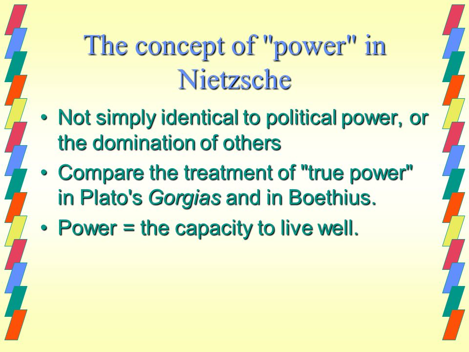 The concept of power in Nietzsche Not simply identical to political power, or the domination of othersNot simply identical to political power, or the domination of others Compare the treatment of true power in Plato s Gorgias and in Boethius.Compare the treatment of true power in Plato s Gorgias and in Boethius.