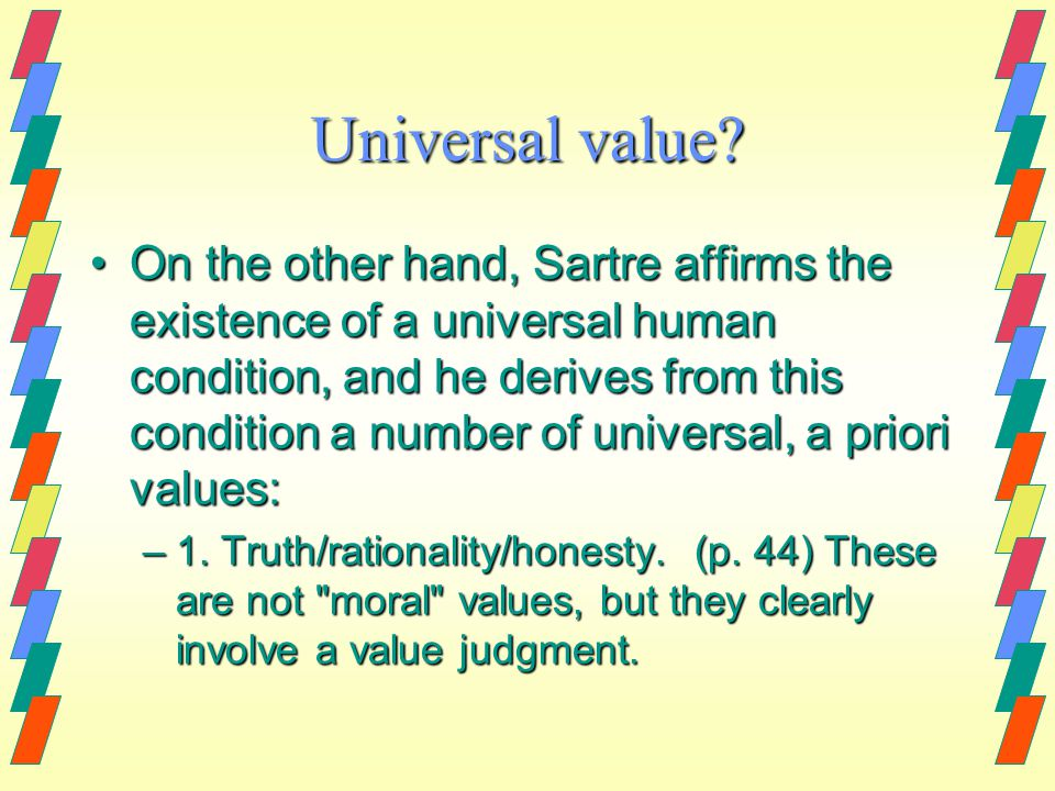 Universal value? On the other hand, Sartre affirms the existence of a universal human condition, and he derives from this condition a number of univer