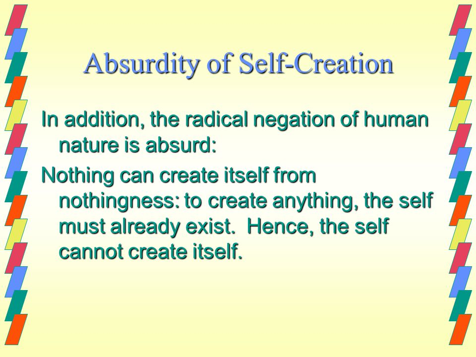 Absurdity of Self-Creation In addition, the radical negation of human nature is absurd: Nothing can create itself from nothingness: to create anything, the self must already exist.