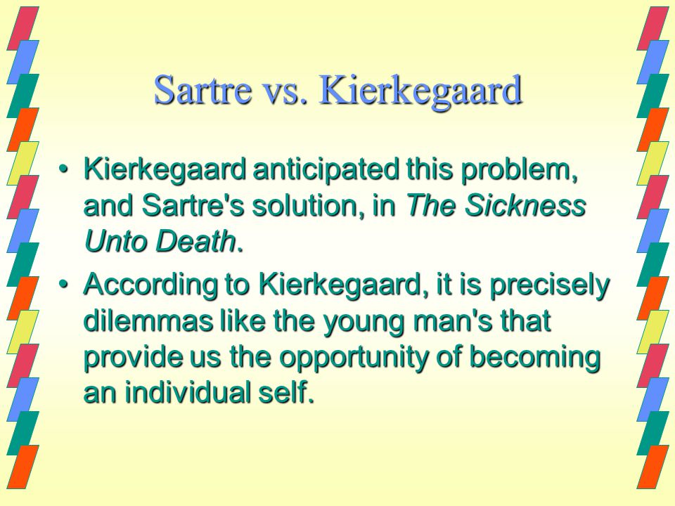 Sartre vs. Kierkegaard Kierkegaard anticipated this problem, and Sartre's solution, in The Sickness Unto Death.Kierkegaard anticipated this problem, a