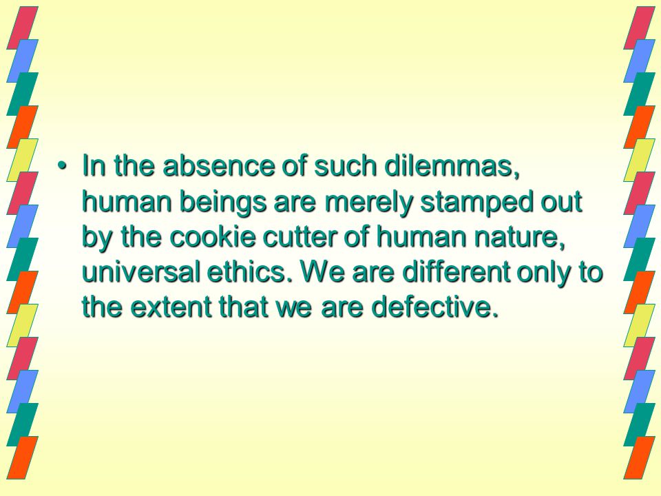 In the absence of such dilemmas, human beings are merely stamped out by the cookie cutter of human nature, universal ethics.