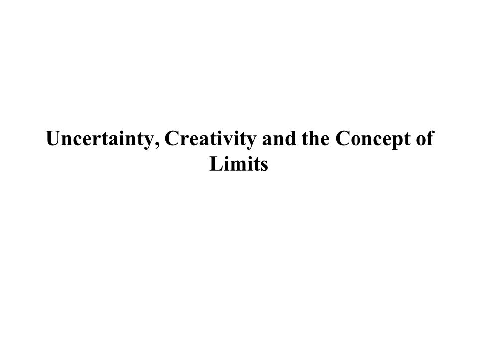 Uncertainty, Creativity and the Concept of Limits