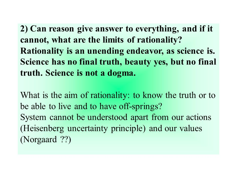 2) Can reason give answer to everything, and if it cannot, what are the limits of rationality.