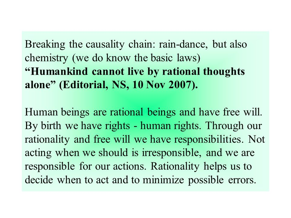 Breaking the causality chain: rain-dance, but also chemistry (we do know the basic laws) Humankind cannot live by rational thoughts alone (Editorial, NS, 10 Nov 2007).