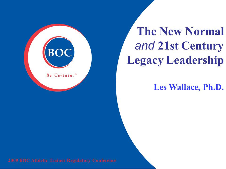 2009 BOC Athletic Trainer Regulatory Conference The New Normal and 21st Century Legacy Leadership Les Wallace, Ph.D.