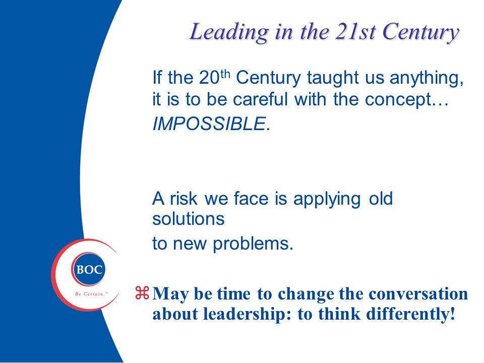 Leading in the 21st Century If the 20 th Century taught us anything, it is to be careful with the concept… IMPOSSIBLE.