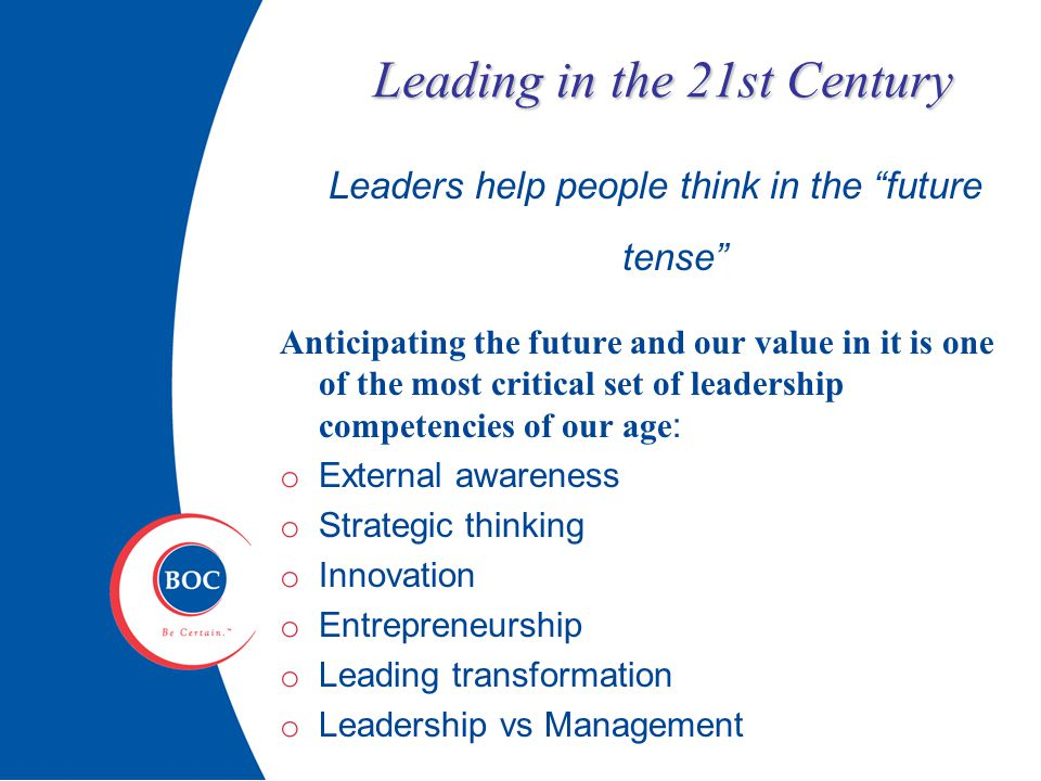 Leading in the 21st Century Leaders help people think in the future tense Anticipating the future and our value in it is one of the most critical set of leadership competencies of our age : o External awareness o Strategic thinking o Innovation o Entrepreneurship o Leading transformation o Leadership vs Management