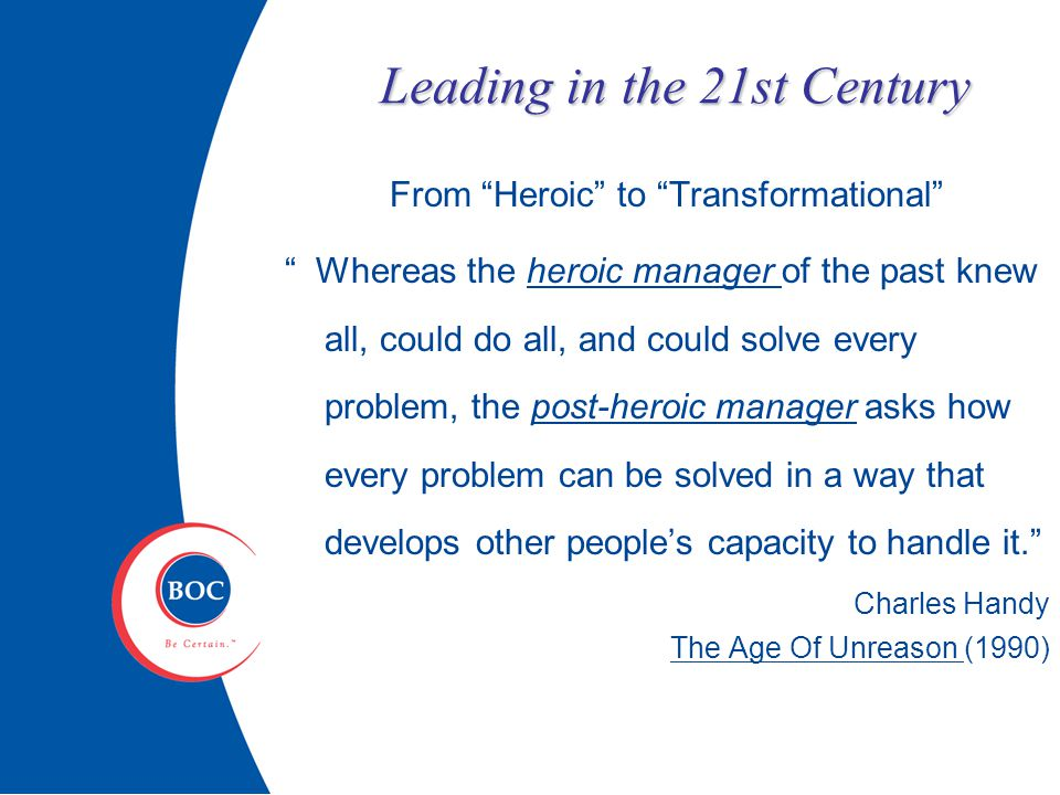 Leading in the 21st Century From Heroic to Transformational Whereas the heroic manager of the past knew all, could do all, and could solve every problem, the post-heroic manager asks how every problem can be solved in a way that develops other people's capacity to handle it. Charles Handy The Age Of Unreason (1990)