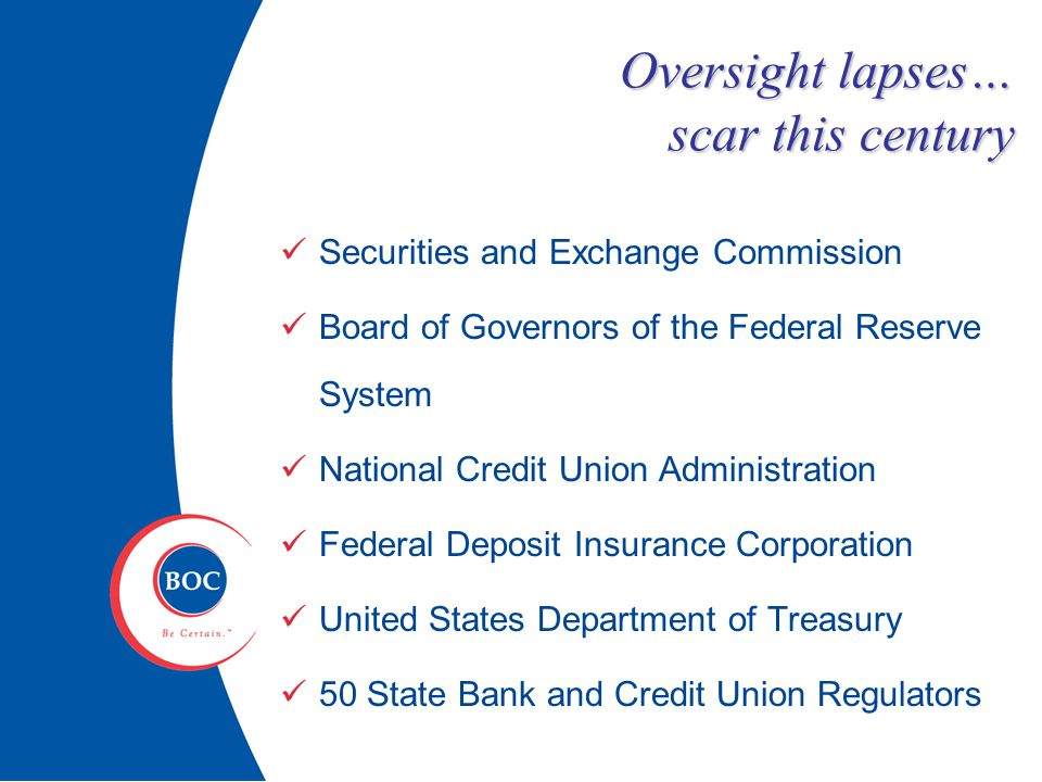 Oversight lapses… scar this century Securities and Exchange Commission Board of Governors of the Federal Reserve System National Credit Union Administration Federal Deposit Insurance Corporation United States Department of Treasury 50 State Bank and Credit Union Regulators