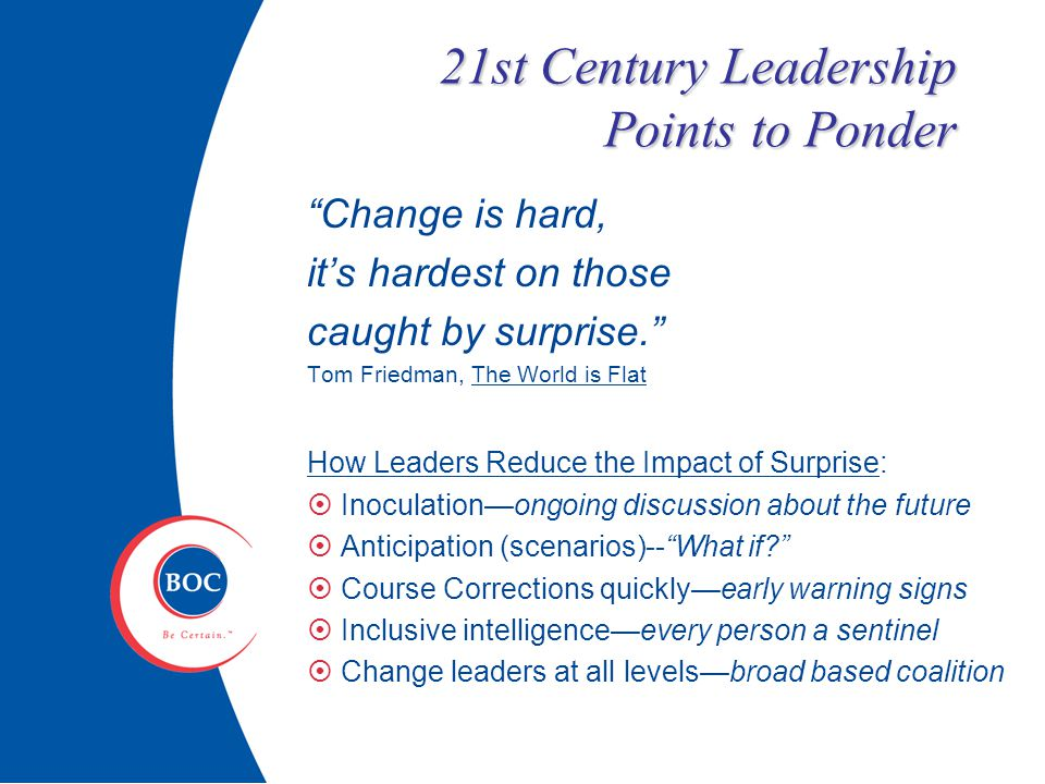 21st Century Leadership Points to Ponder Change is hard, it's hardest on those caught by surprise. Tom Friedman, The World is Flat How Leaders Reduce the Impact of Surprise:  Inoculation—ongoing discussion about the future  Anticipation (scenarios)-- What if  Course Corrections quickly—early warning signs  Inclusive intelligence—every person a sentinel  Change leaders at all levels—broad based coalition