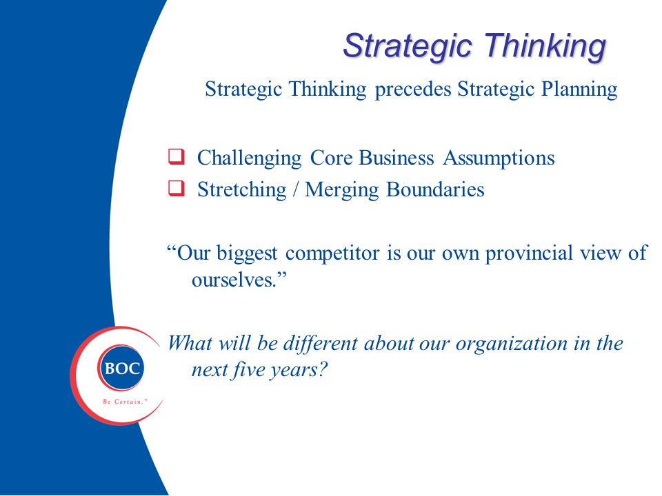 Strategic Thinking Strategic Thinking precedes Strategic Planning  Challenging Core Business Assumptions  Stretching / Merging Boundaries Our biggest competitor is our own provincial view of ourselves. What will be different about our organization in the next five years