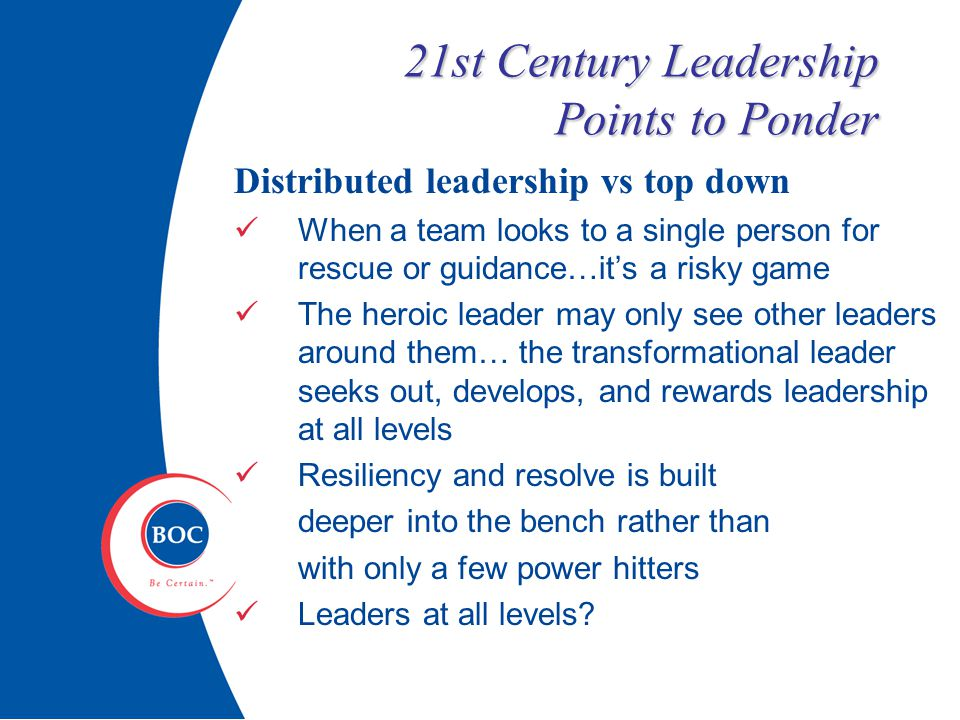21st Century Leadership Points to Ponder Distributed leadership vs top down When a team looks to a single person for rescue or guidance…it's a risky game The heroic leader may only see other leaders around them… the transformational leader seeks out, develops, and rewards leadership at all levels Resiliency and resolve is built deeper into the bench rather than with only a few power hitters Leaders at all levels