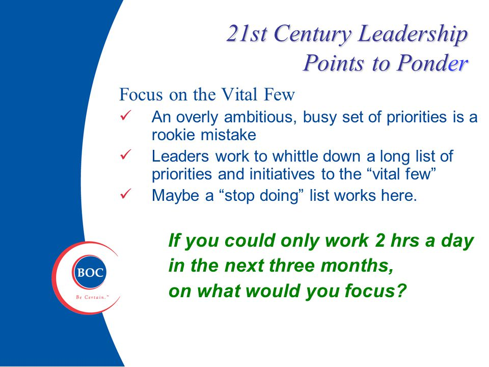 21st Century Leadership Points to Ponder Focus on the Vital Few An overly ambitious, busy set of priorities is a rookie mistake Leaders work to whittle down a long list of priorities and initiatives to the vital few Maybe a stop doing list works here.
