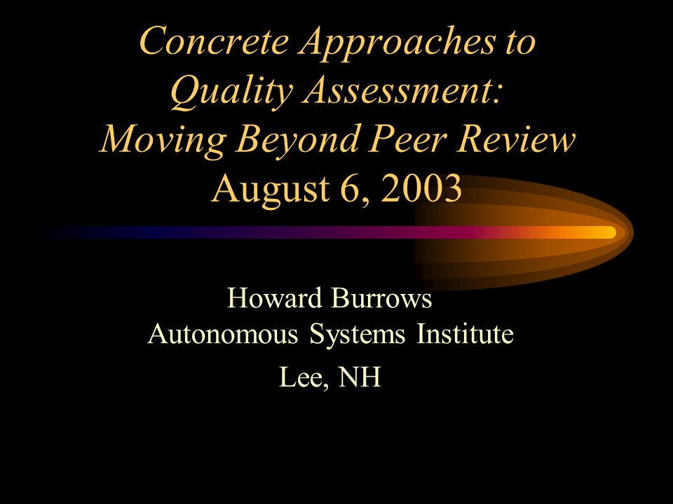 Concrete Approaches to Quality Assessment: Moving Beyond Peer Review August 6, 2003 Howard Burrows Autonomous Systems Institute Lee, NH