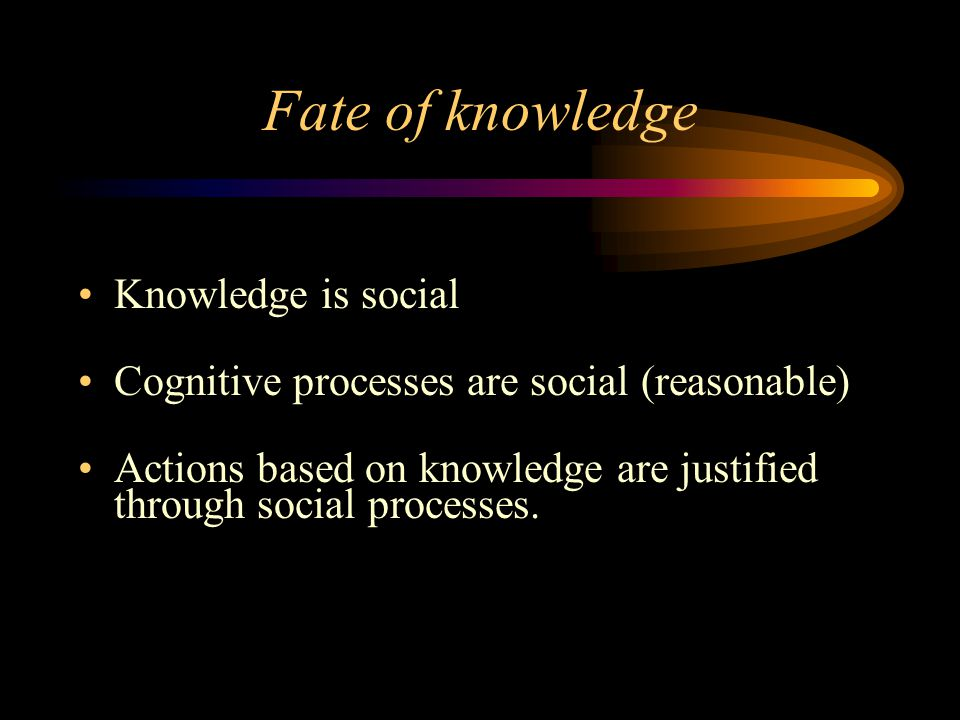 Fate of knowledge Knowledge is social Cognitive processes are social (reasonable) Actions based on knowledge are justified through social processes.