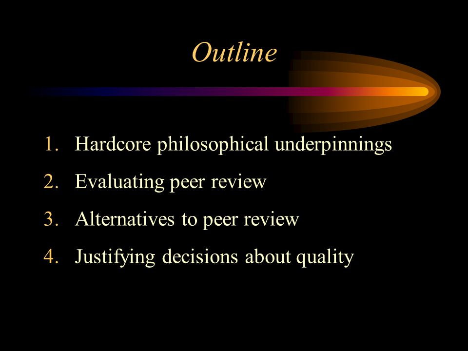 Outline 1.Hardcore philosophical underpinnings 2.Evaluating peer review 3.Alternatives to peer review 4.Justifying decisions about quality