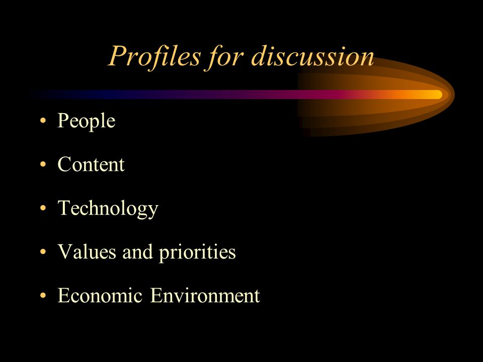 Profiles for discussion People Content Technology Values and priorities Economic Environment