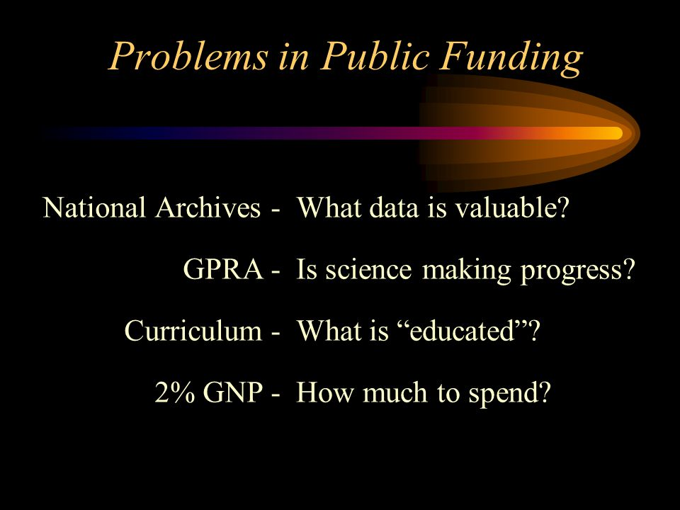 Problems in Public Funding National Archives - GPRA - Curriculum - 2% GNP - What data is valuable.