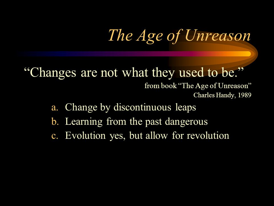 The Age of Unreason Changes are not what they used to be. from book The Age of Unreason Charles Handy, 1989 a.Change by discontinuous leaps b.Learning from the past dangerous c.Evolution yes, but allow for revolution