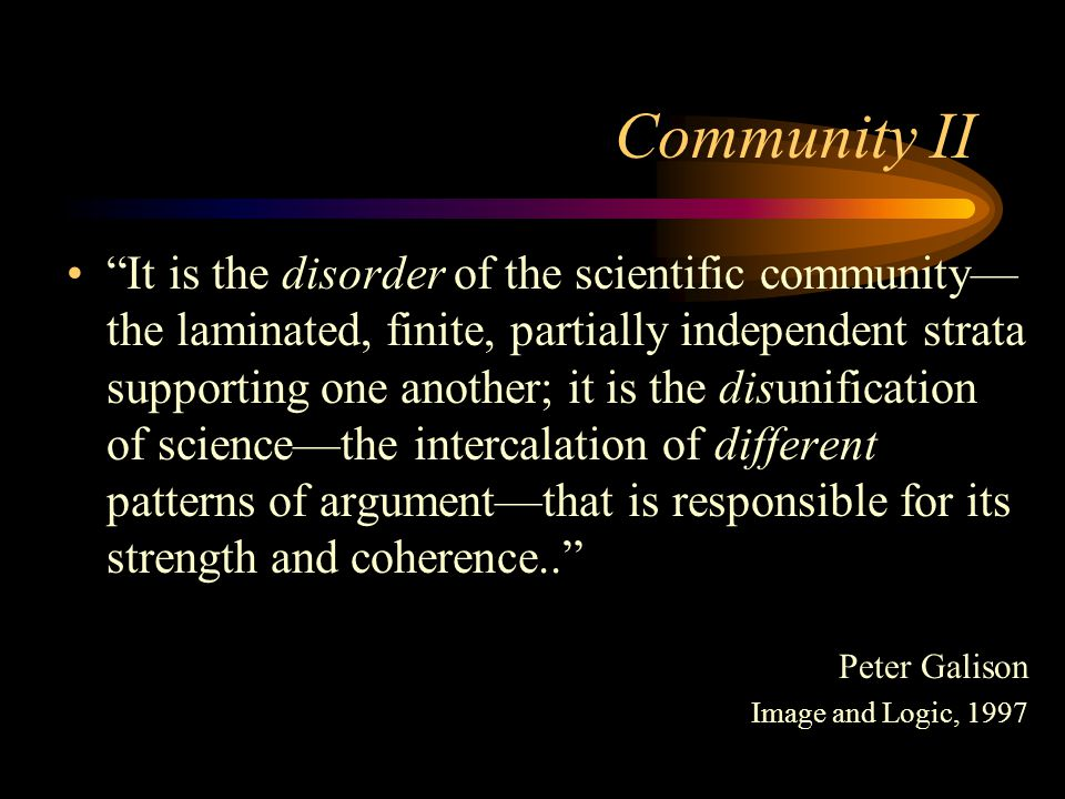 """Community II """"It is the disorder of the scientific community— the laminated, finite, partially independent strata supporting one another; it is the di"""