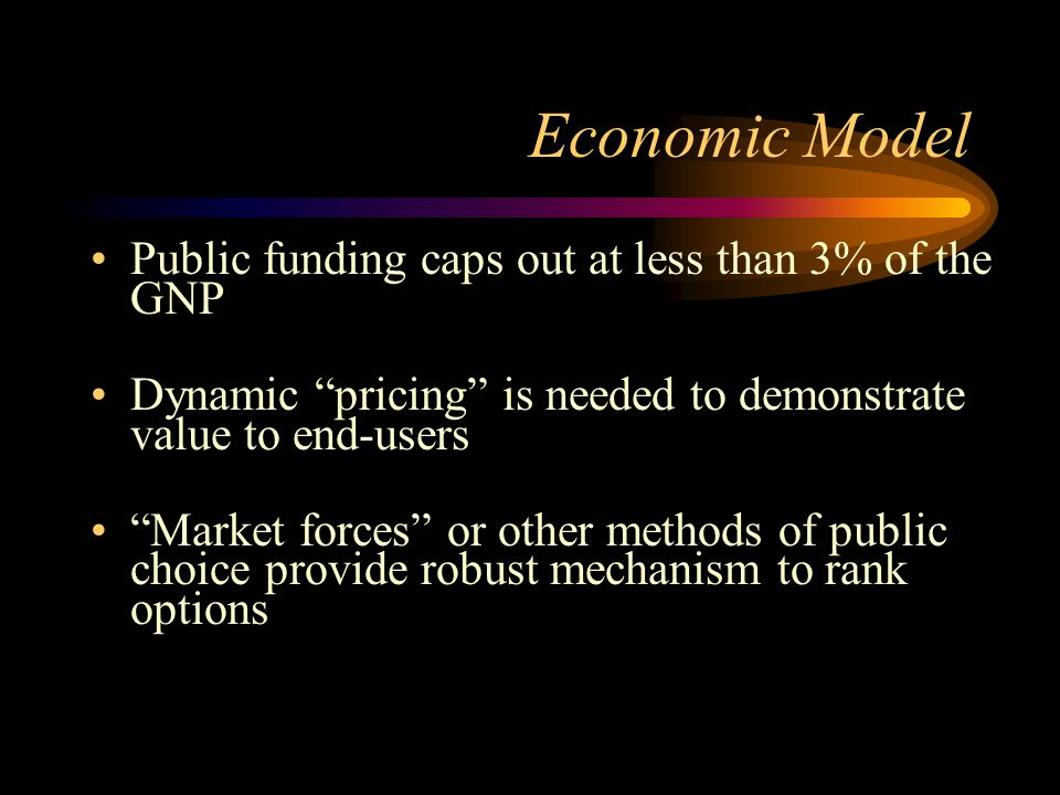 Economic Model Public funding caps out at less than 3% of the GNP Dynamic pricing is needed to demonstrate value to end-users Market forces or other methods of public choice provide robust mechanism to rank options