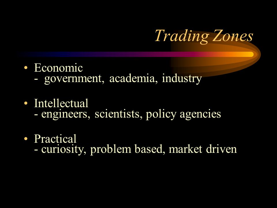 Trading Zones Economic - government, academia, industry Intellectual - engineers, scientists, policy agencies Practical - curiosity, problem based, ma