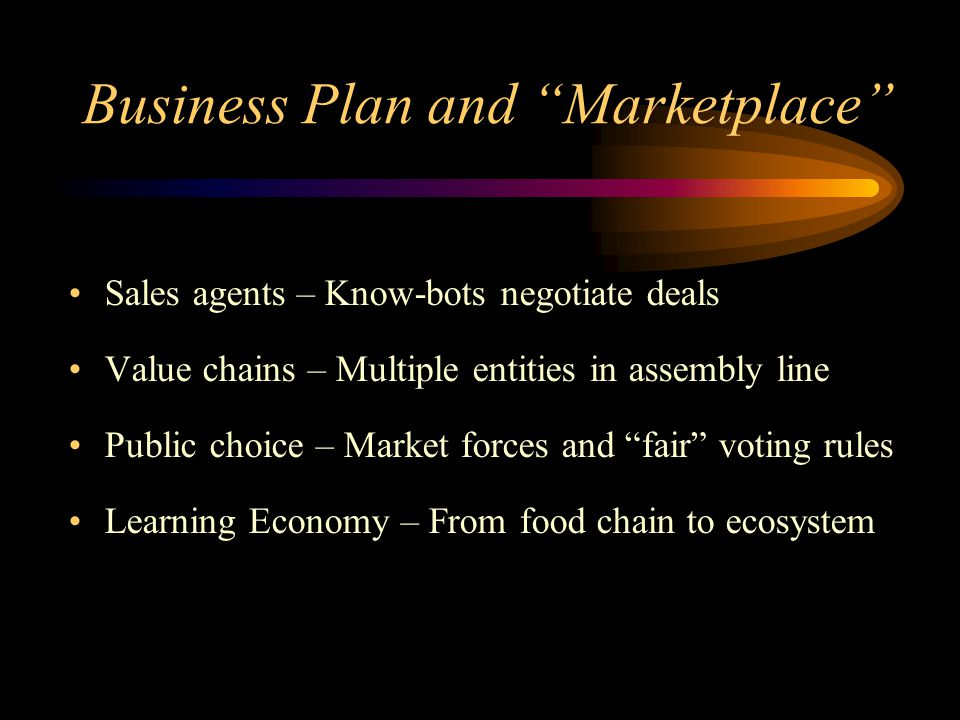Business Plan and Marketplace Sales agents – Know-bots negotiate deals Value chains – Multiple entities in assembly line Public choice – Market forces and fair voting rules Learning Economy – From food chain to ecosystem