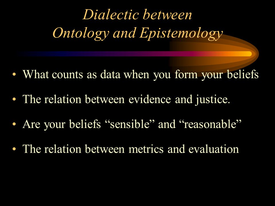 Dialectic between Ontology and Epistemology What counts as data when you form your beliefs The relation between evidence and justice.