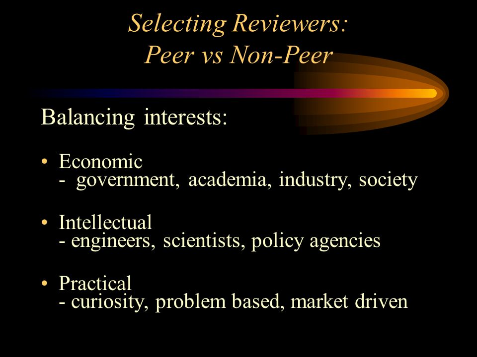 Selecting Reviewers: Peer vs Non-Peer Balancing interests: Economic - government, academia, industry, society Intellectual - engineers, scientists, policy agencies Practical - curiosity, problem based, market driven