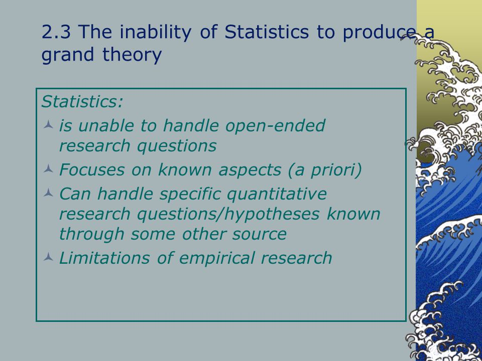 2.3 The inability of Statistics to produce a grand theory Statistics: is unable to handle open-ended research questions Focuses on known aspects (a pr