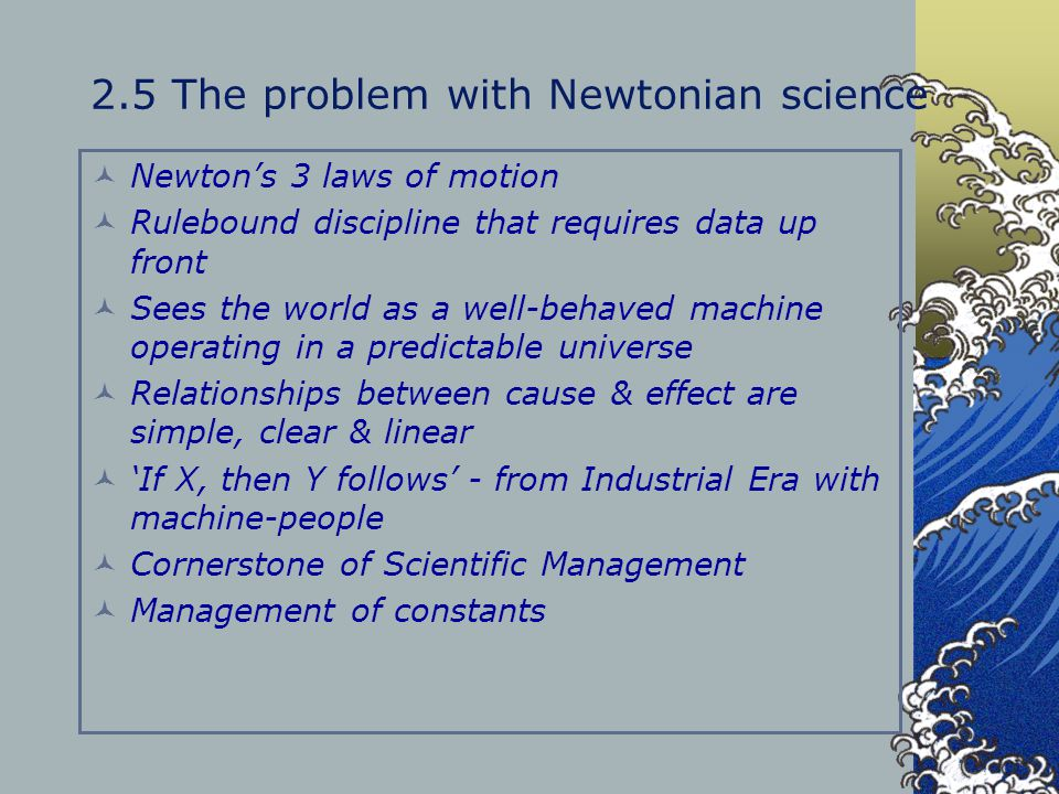 2.5 The problem with Newtonian science Newton's 3 laws of motion Rulebound discipline that requires data up front Sees the world as a well-behaved mac