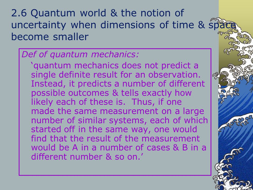 2.6 Quantum world & the notion of uncertainty when dimensions of time & space become smaller Def of quantum mechanics: 'quantum mechanics does not pre