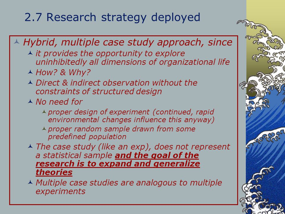 2.7 Research strategy deployed Hybrid, multiple case study approach, since it provides the opportunity to explore uninhibitedly all dimensions of orga