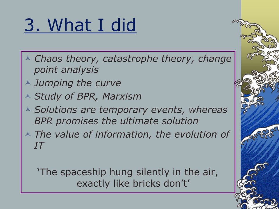 3. What I did Chaos theory, catastrophe theory, change point analysis Jumping the curve Study of BPR, Marxism Solutions are temporary events, whereas