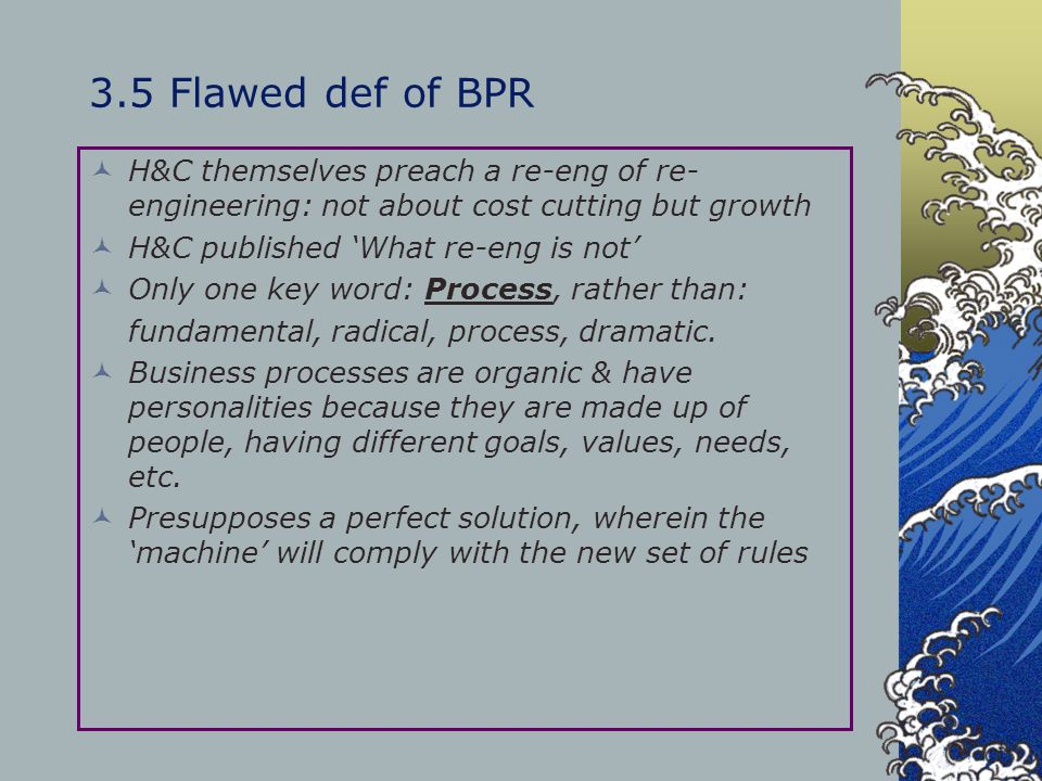 3.5 Flawed def of BPR H&C themselves preach a re-eng of re- engineering: not about cost cutting but growth H&C published 'What re-eng is not' Only one
