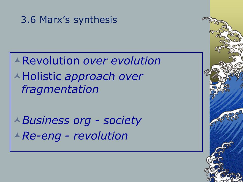 3.6 Marx's synthesis Revolution over evolution Holistic approach over fragmentation Business org - society Re-eng - revolution