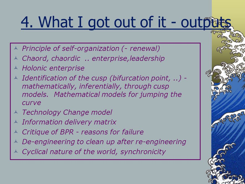 4. What I got out of it - outputs Principle of self-organization (- renewal) Chaord, chaordic.. enterprise,leadership Holonic enterprise Identificatio