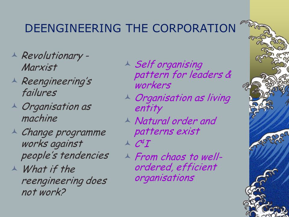 DEENGINEERING THE CORPORATION Revolutionary - Marxist Reengineering's failures Organisation as machine Change programme works against people's tendenc