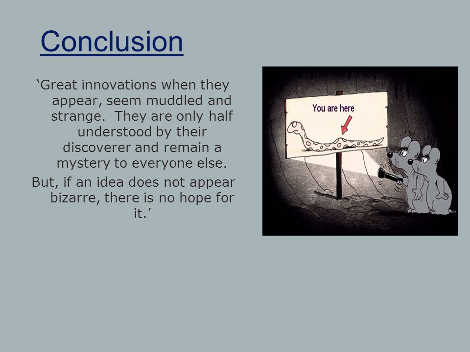 Conclusion 'Great innovations when they appear, seem muddled and strange. They are only half understood by their discoverer and remain a mystery to ev