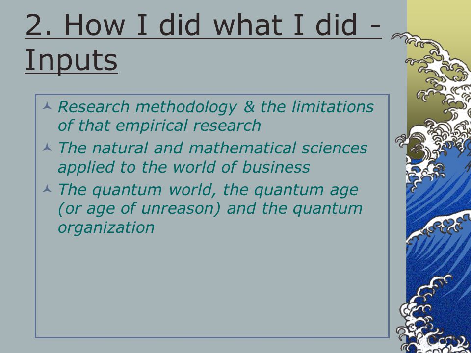 2. How I did what I did - Inputs Research methodology & the limitations of that empirical research The natural and mathematical sciences applied to th