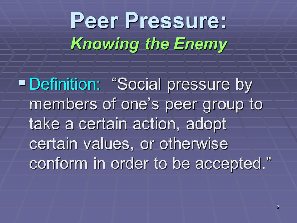 2 Peer Pressure: Knowing the Enemy  Definition: Social pressure by members of one's peer group to take a certain action, adopt certain values, or otherwise conform in order to be accepted.