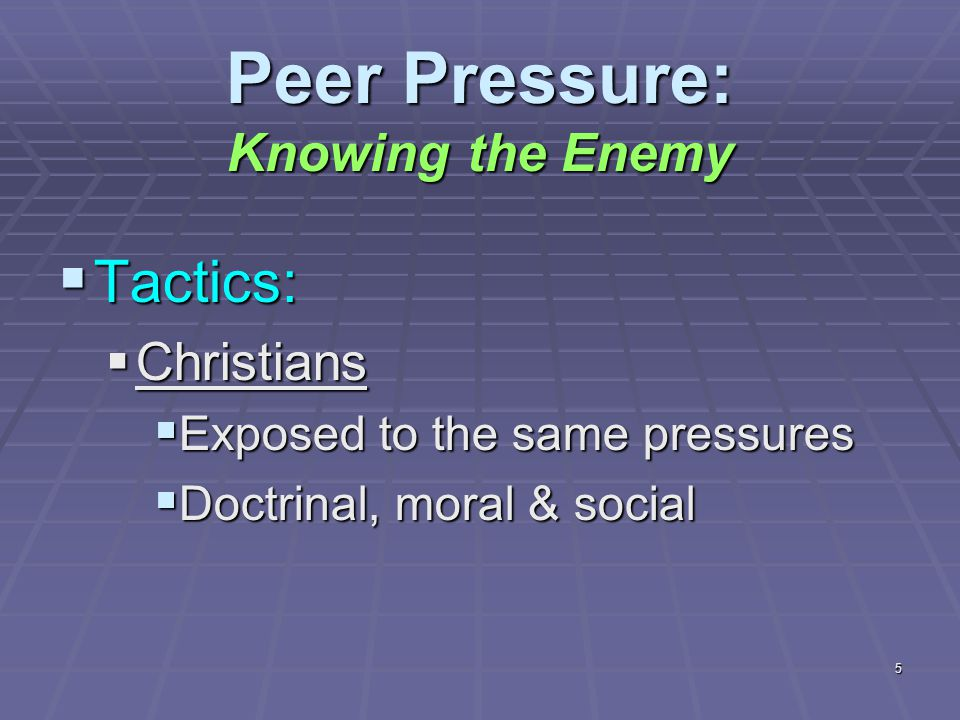 5 Peer Pressure: Knowing the Enemy  Tactics:  Christians  Exposed to the same pressures  Doctrinal, moral & social