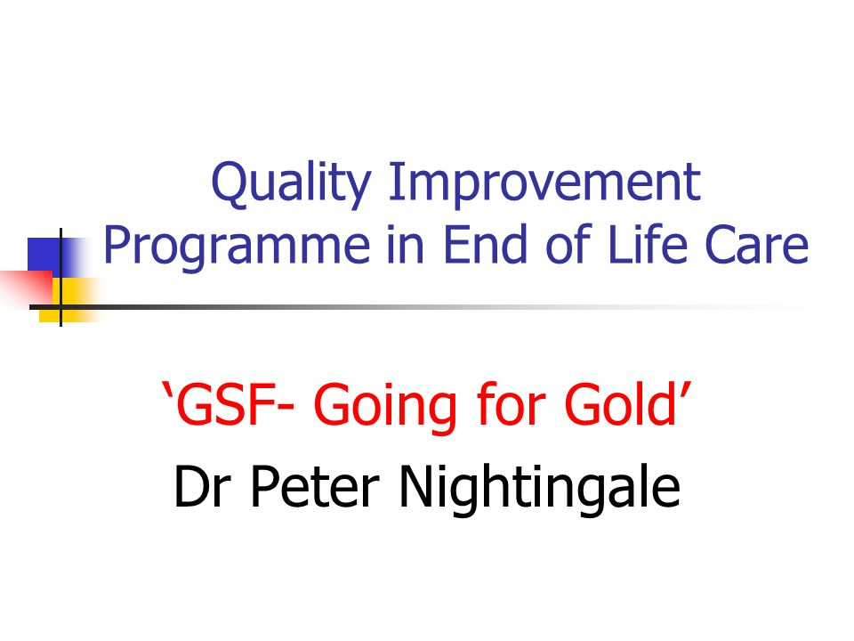 Quality Improvement Programme in End of Life Care 'GSF- Going for Gold' Dr Peter Nightingale