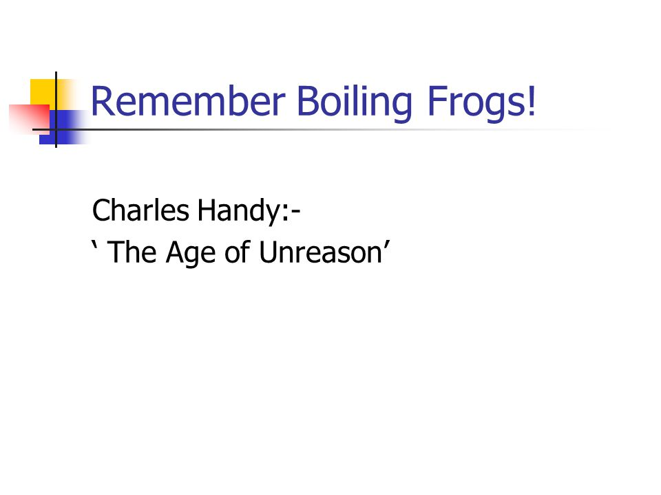 Remember Boiling Frogs! Charles Handy:- ' The Age of Unreason'